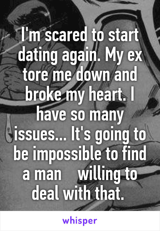I'm scared to start dating again. My ex tore me down and broke my heart. I have so many issues... It's going to be impossible to find a man    willing to deal with that.