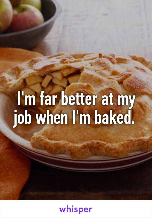 I'm far better at my job when I'm baked.