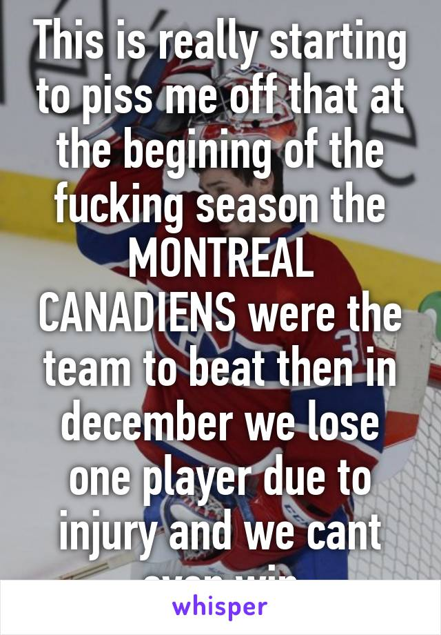 This is really starting to piss me off that at the begining of the fucking season the MONTREAL CANADIENS were the team to beat then in december we lose one player due to injury and we cant even win