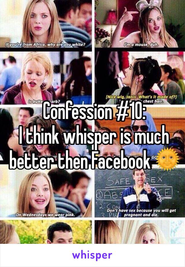 Confession #10:  I think whisper is much better then Facebook 🌞
