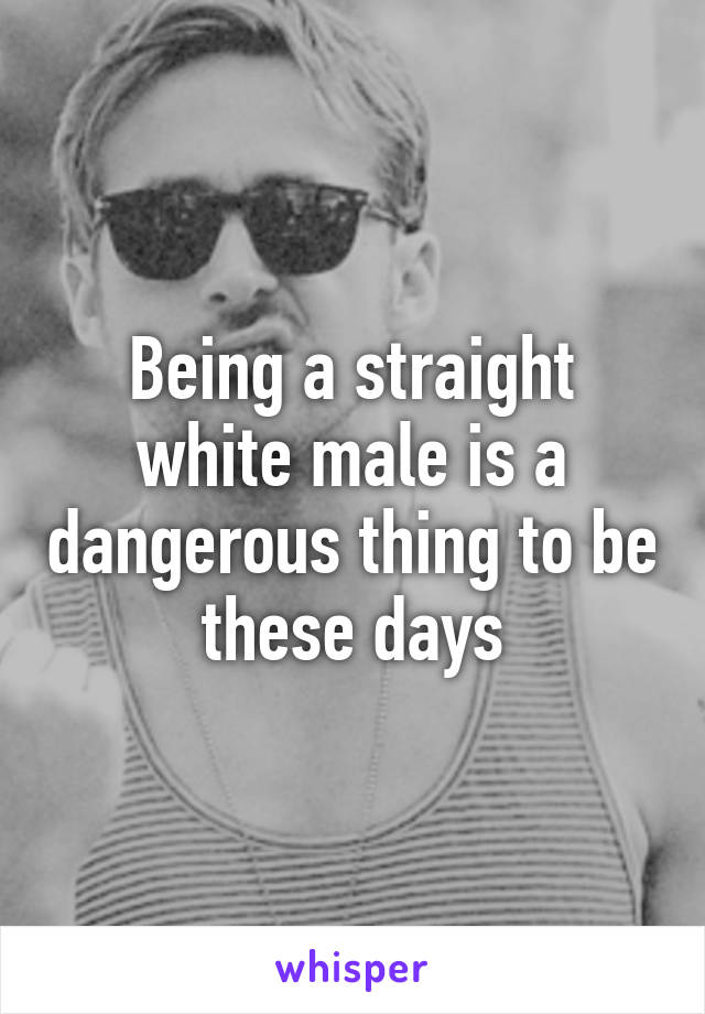 Being a straight white male is a dangerous thing to be these days