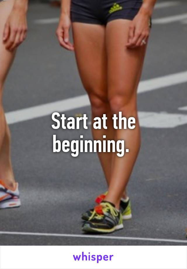 Start at the beginning.