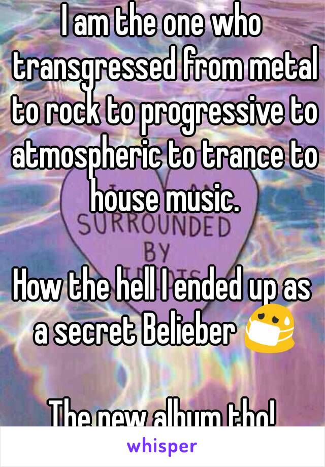 I am the one who transgressed from metal to rock to progressive to atmospheric to trance to house music.  How the hell I ended up as a secret Belieber 😷  The new album tho!