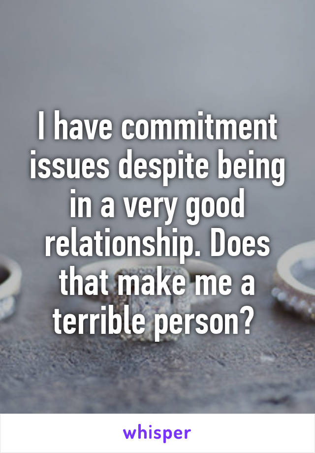 I have commitment issues despite being in a very good relationship. Does that make me a terrible person?