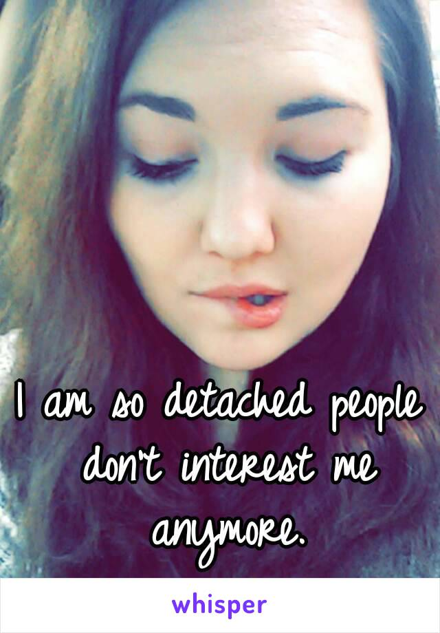 I am so detached people don't interest me anymore.