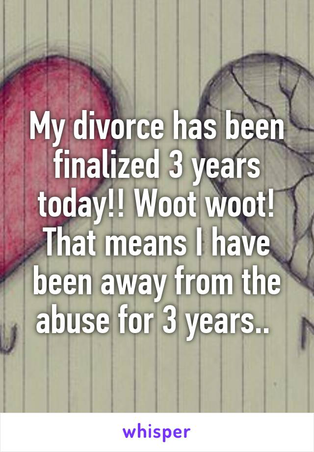My divorce has been finalized 3 years today!! Woot woot! That means I have been away from the abuse for 3 years..