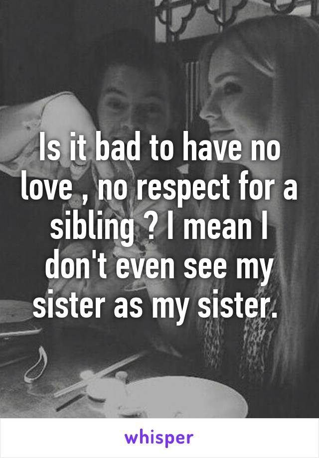 Is it bad to have no love , no respect for a sibling ? I mean I don't even see my sister as my sister.