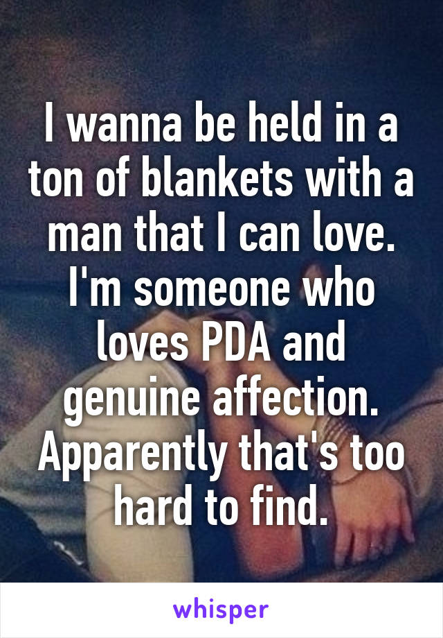 I wanna be held in a ton of blankets with a man that I can love. I'm someone who loves PDA and genuine affection. Apparently that's too hard to find.