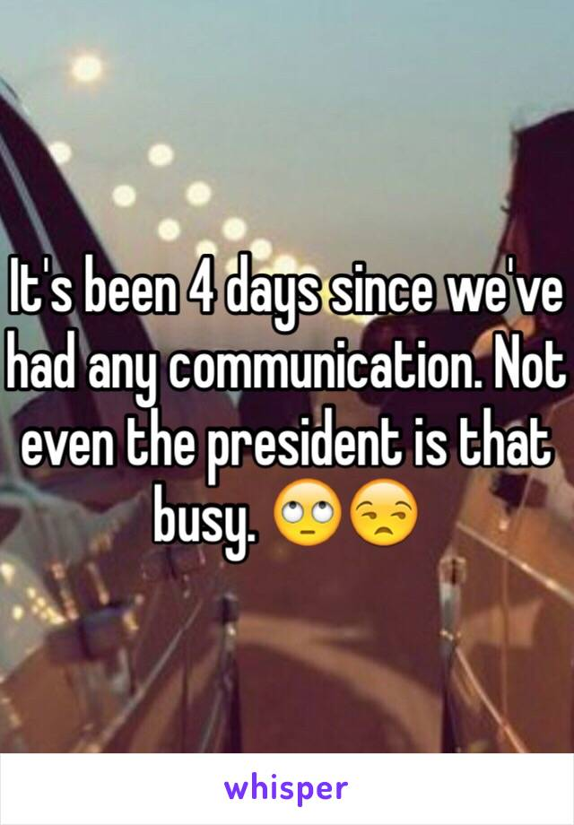 It's been 4 days since we've had any communication. Not even the president is that busy. 🙄😒