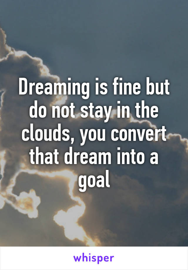 Dreaming is fine but do not stay in the clouds, you convert that dream into a goal