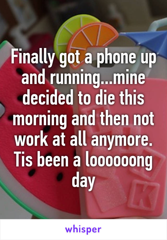 Finally got a phone up and running...mine decided to die this morning and then not work at all anymore. Tis been a loooooong day