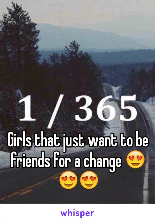 Girls that just want to be friends for a change 😍😍😍