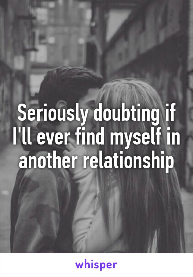 Seriously doubting if I'll ever find myself in another relationship