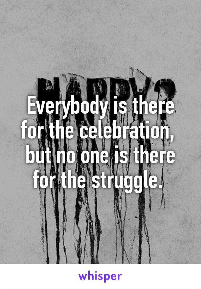 Everybody is there for the celebration,  but no one is there for the struggle.