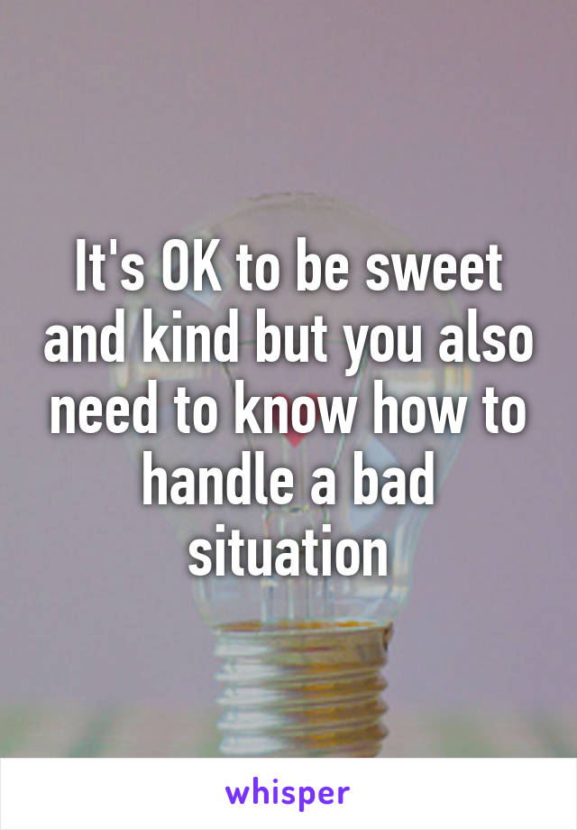 It's OK to be sweet and kind but you also need to know how to handle a bad situation