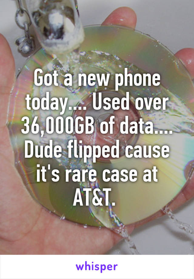 Got a new phone today.... Used over 36,000GB of data.... Dude flipped cause it's rare case at AT&T.