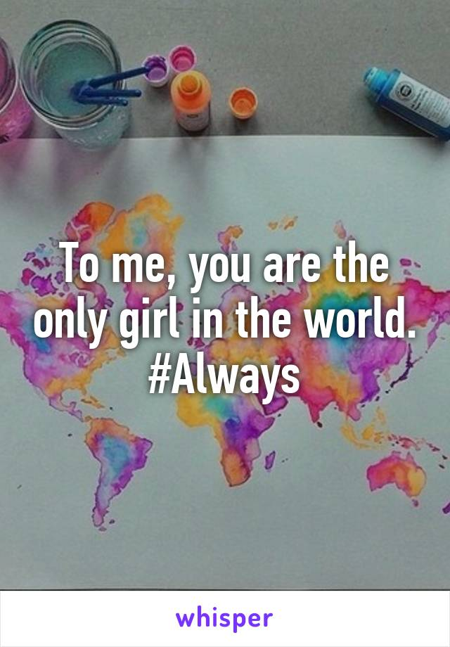 To me, you are the only girl in the world. #Always