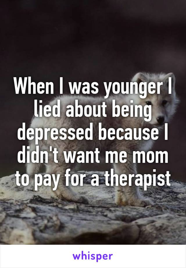 When I was younger I lied about being depressed because I didn't want me mom to pay for a therapist