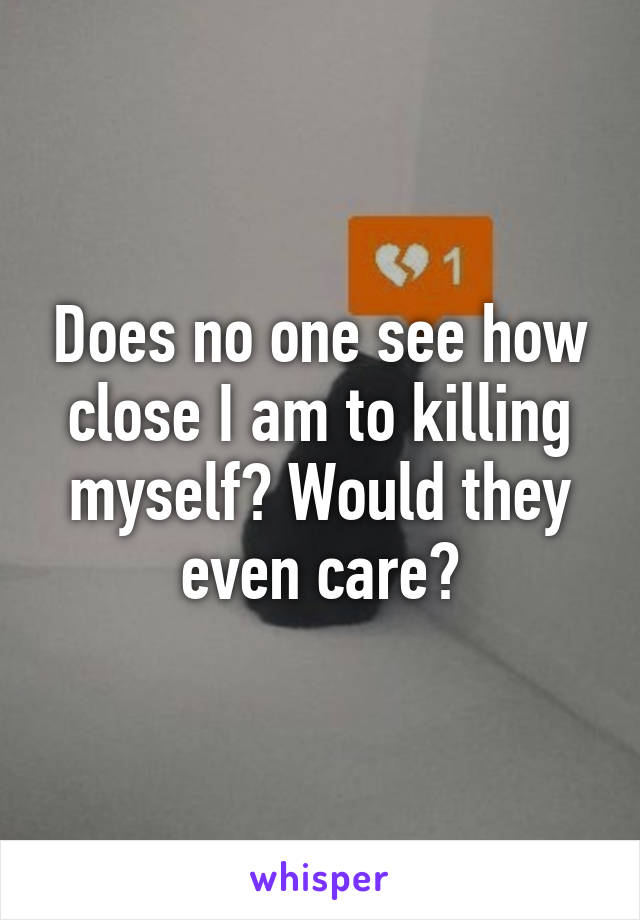 Does no one see how close I am to killing myself? Would they even care?