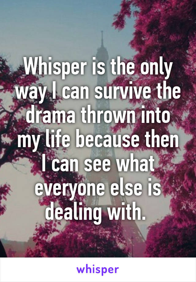 Whisper is the only way I can survive the drama thrown into my life because then I can see what everyone else is dealing with.