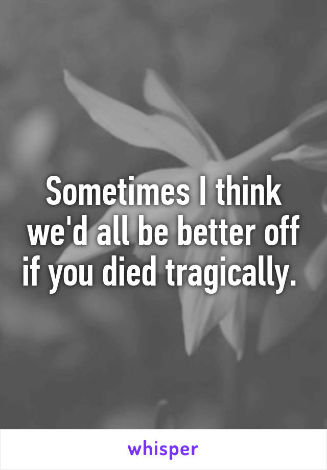 Sometimes I think we'd all be better off if you died tragically.