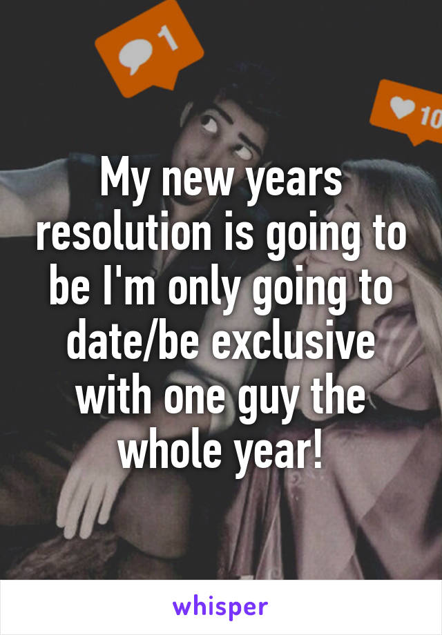 My new years resolution is going to be I'm only going to date/be exclusive with one guy the whole year!