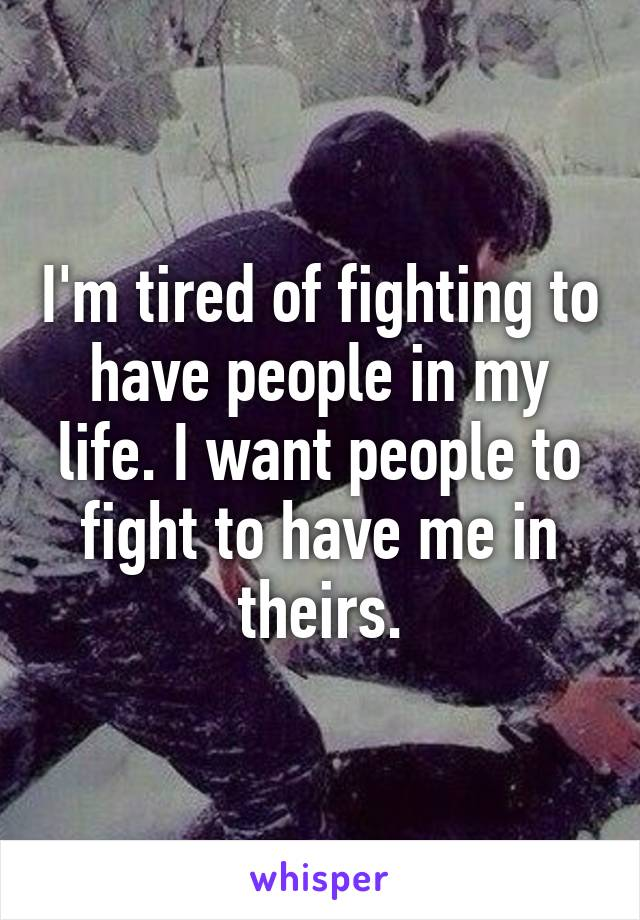 I'm tired of fighting to have people in my life. I want people to fight to have me in theirs.