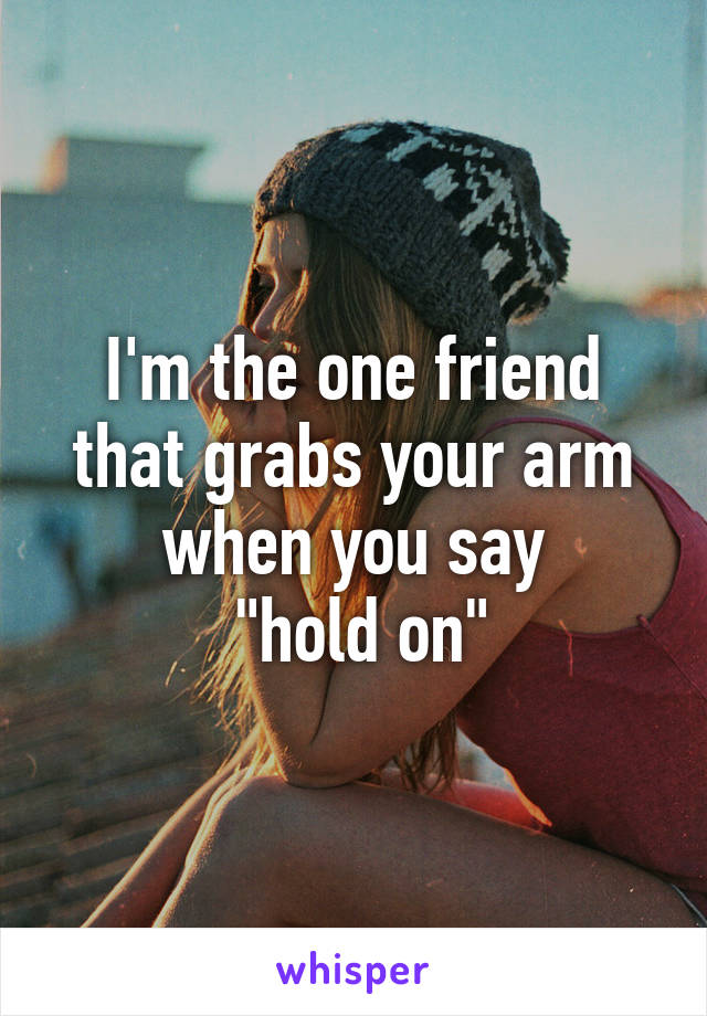 "I'm the one friend that grabs your arm when you say  ""hold on"""