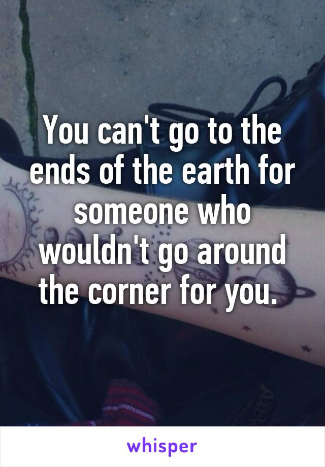 You can't go to the ends of the earth for someone who wouldn't go around the corner for you.