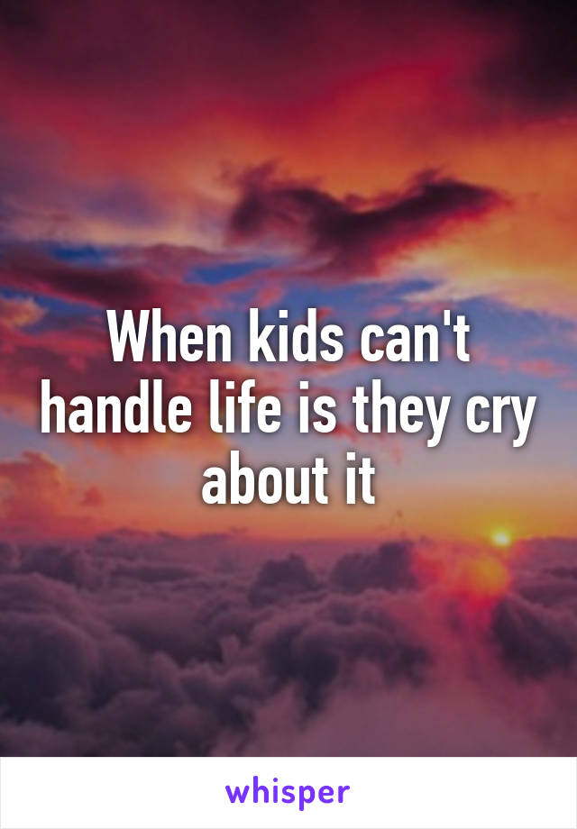 When kids can't handle life is they cry about it