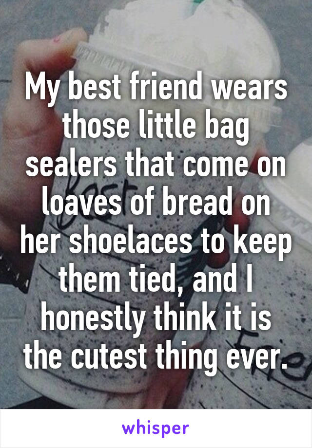 My best friend wears those little bag sealers that come on loaves of bread on her shoelaces to keep them tied, and I honestly think it is the cutest thing ever.