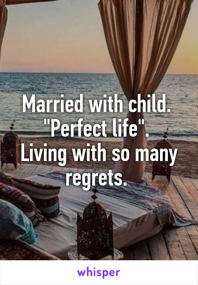 """Married with child.  """"Perfect life"""".  Living with so many regrets."""