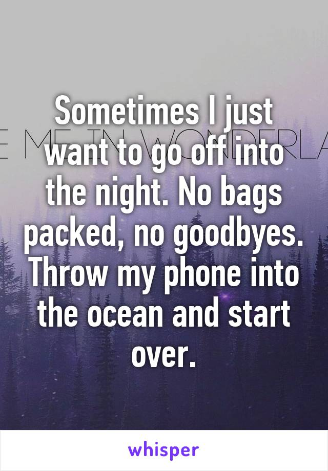 Sometimes I just want to go off into the night. No bags packed, no goodbyes. Throw my phone into the ocean and start over.