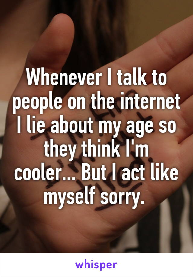 Whenever I talk to people on the internet I lie about my age so they think I'm cooler... But I act like myself sorry.