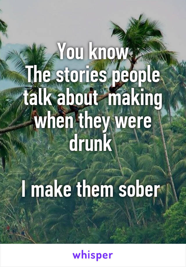 You know The stories people talk about  making when they were drunk   I make them sober
