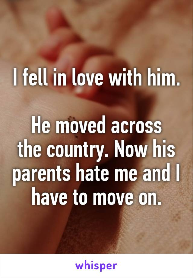 I fell in love with him.  He moved across the country. Now his parents hate me and I have to move on.