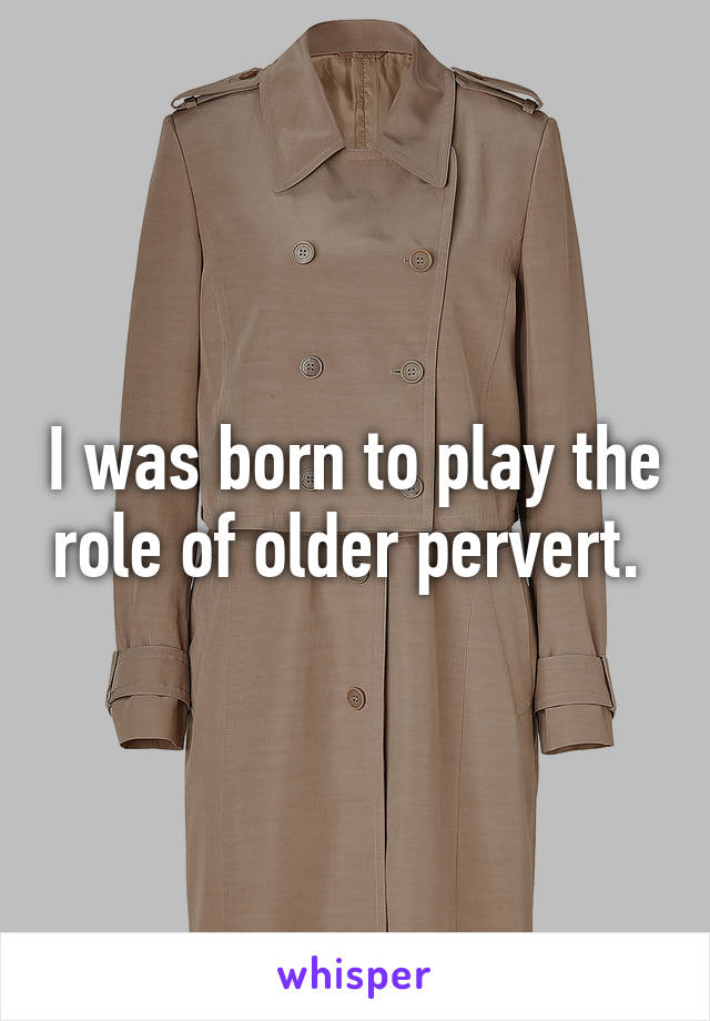I was born to play the role of older pervert.