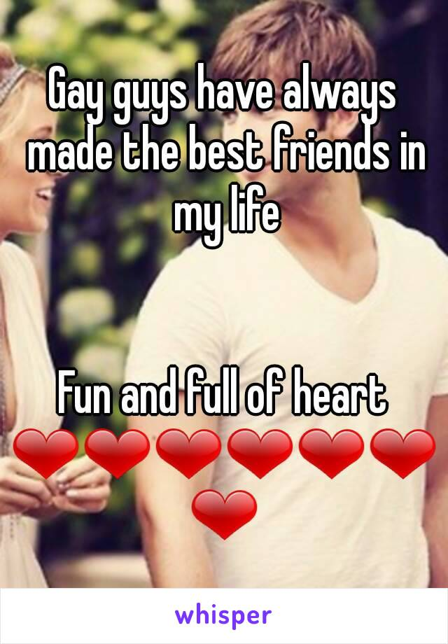 Gay guys have always made the best friends in my life   Fun and full of heart ❤❤❤❤❤❤❤
