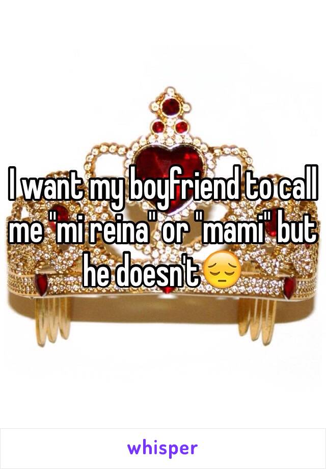"I want my boyfriend to call me ""mi reina"" or ""mami"" but he doesn't😔"