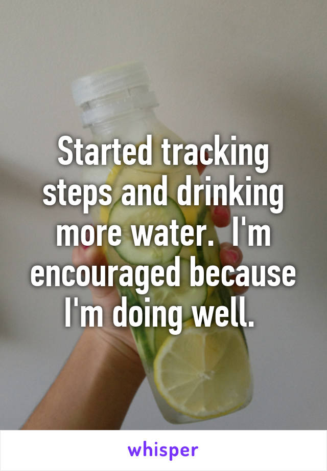 Started tracking steps and drinking more water.  I'm encouraged because I'm doing well.