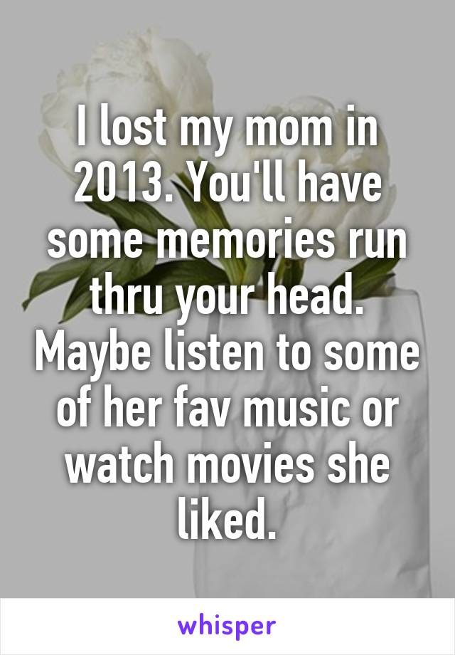 I lost my mom in 2013. You'll have some memories run thru your head. Maybe listen to some of her fav music or watch movies she liked.