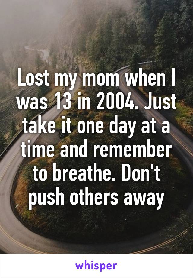 Lost my mom when I was 13 in 2004. Just take it one day at a time and remember to breathe. Don't push others away