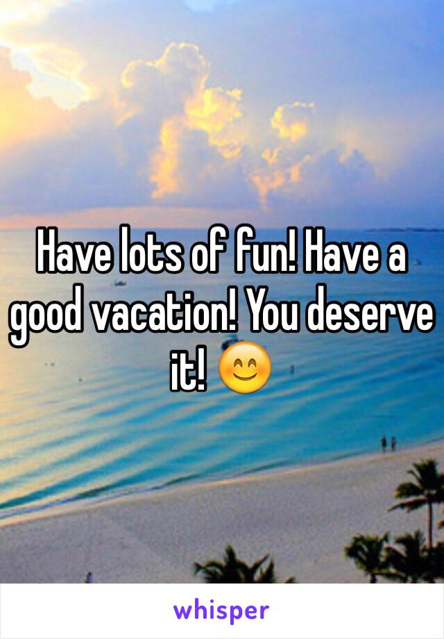 Have Lots Of Fun A Good Vacation You Deserve It