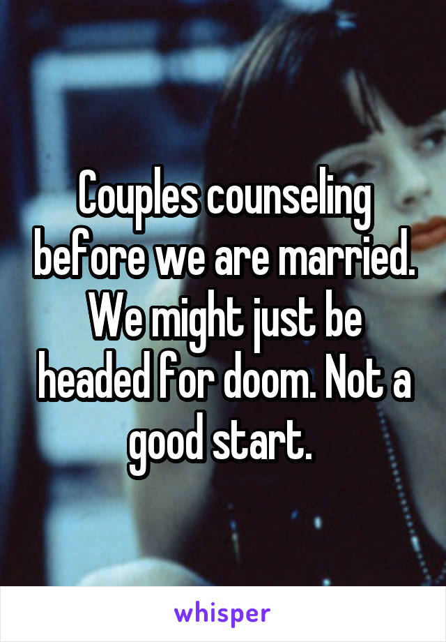 Couples counseling before we are married. We might just be headed for doom. Not a good start.