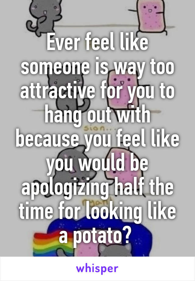 Ever feel like someone is way too attractive for you to hang out