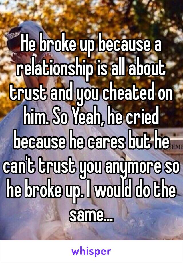 He broke up because a relationship is all about trust and you