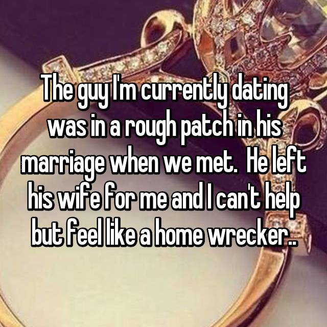 The guy I'm currently dating was in a rough patch in his marriage when we met.  He left his wife for me and I can't help but feel like a home wrecker..