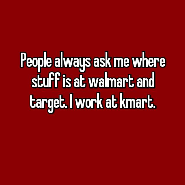 People always ask me where stuff is at walmart and target. I work at kmart.