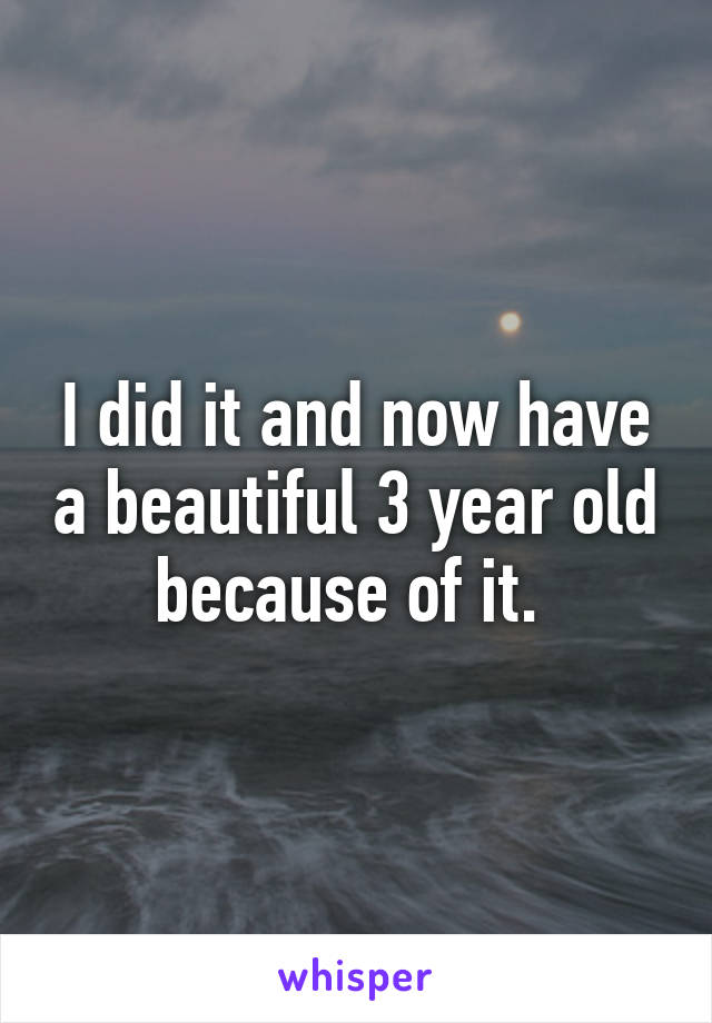 I did it and now have a beautiful 3 year old because of it.