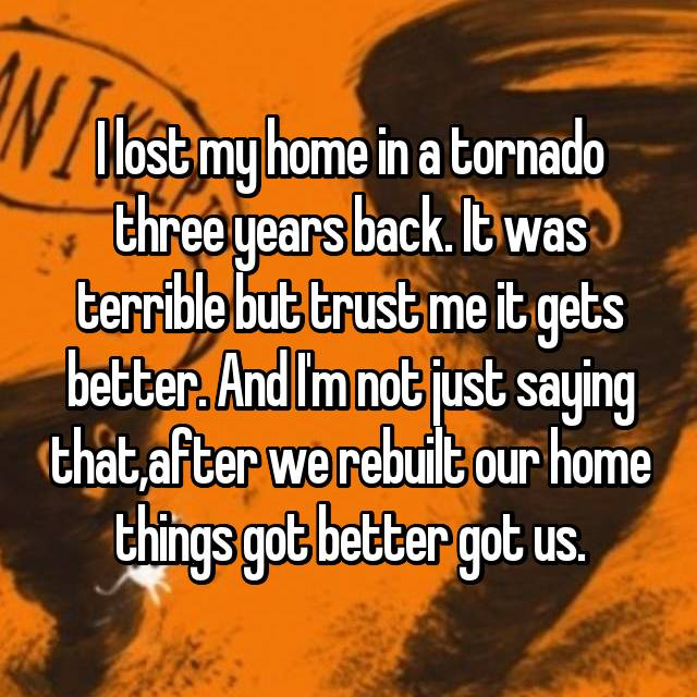 I lost my home in a tornado three years back. It was terrible but trust me it gets better. And I'm not just saying that,after we rebuilt our home things got better got us.
